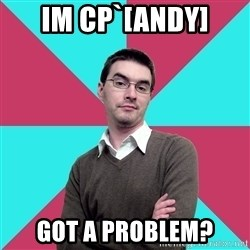 Privilege Denying Dude - IM CP`[ANDY] Got a problem?