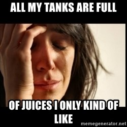 First World Problems - All my tanks are full of juices i only kind of like