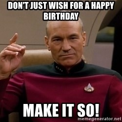Picard Make it so - Don't just wish for a happy birthday make it so!
