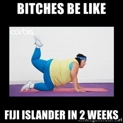 fat girl working out - bitches be like Fiji islander in 2 weeks