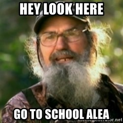 Duck Dynasty - Uncle Si  - Hey look here Go to school alea
