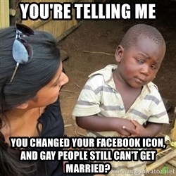 Skeptical 3rd World Kid - you're telling me you changed your facebook icon, and gay people still can't get married?