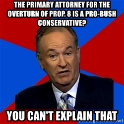 Bill O'Reilly Proves God - The Primary ATTORNEY FOR THE OVERTURn OF Prop. 8 is A Pro-BUSH Conservative? YOu CAn't ExpLain That
