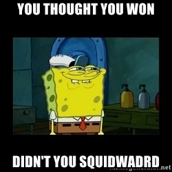 didnt you squidward - you thought you won didn't you squidwadrd
