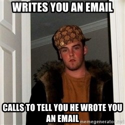 Scumbag Steve - writes you an email calls to tell you he wrote you an email