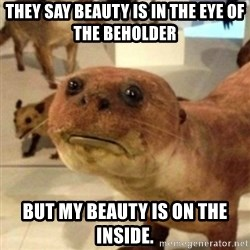 Sad Otter - They say beauty is in the eye of the beholder But My Beauty is on the inside.