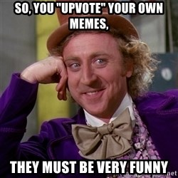 """Willy Wonka - So, you """"upvote"""" your own memes, they must be very funny"""