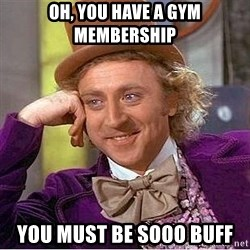 Willy Wonka - Oh, you have a gym membership you must be sooo buff