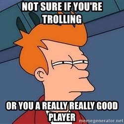 Futurama Fry - NOT SURE IF YOU'RE TROLLING OR YOU A REALLY REALLY GOOD PLAYER