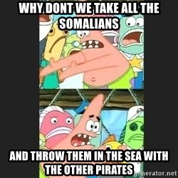 Pushing Patrick - WHY DONT We take all the somalians AND THROW THEM IN THE SEA WITH THE OTHER PIRATES