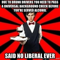 typical_off - Due to drunk drivers you need to pass a universal background check before you're served alcohol Said No liberal ever