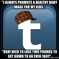 "Scumblr - ""I ALWAYS PROMOTE A HEALTHY BODY IMAGE FOR MY KIDS."" ""UGH! NEED TO LOSE TWO POUNDS TO GET DOWN TO AN EVEN 100!!"""