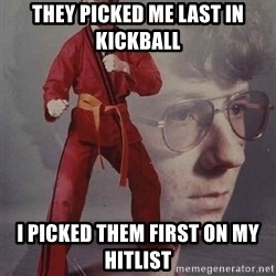 PTSD Karate Kyle - They picked me last in kickball I picked them first on my hitlist