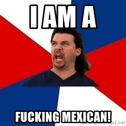 kenny powers - I Am A  FUCKING MEXICAN!