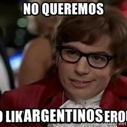 I too like to live dangerously - NO QUEREMOS ARGENTINOS