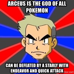 Professor Oak - Arceus is the God of all Pokemon Can be defeated by a starly with endeavor and Quick Attack