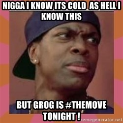 Smokey from friday the movie - Nigga i know its COLD  as hell i know this But grog is #themove tonight !