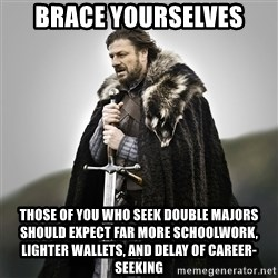 Game of Thrones - brace yourselves those of you who seek double majors should expect far more schoolwork, lighter wallets, and delay of career-seeking