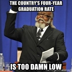 Rent Is Too Damn High - the country's four-year graduation rate is too damn low