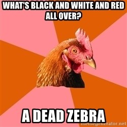 Anti Joke Chicken - What's black and white and red all over? A dead zebra