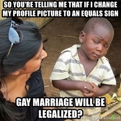 Skeptical 3rd World Kid - So You're Telling Me that if I change my profile picture to an equals sign Gay MARRIAGE will be legalized?