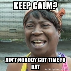 Ain`t nobody got time fot dat - keep calm? ain't nobody got time fo dat