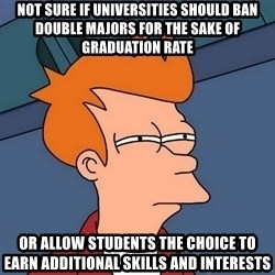 Futurama Fry - not sure if universities should ban double majors for the sake of graduation rate or allow students the choice to earn additional skills and interests