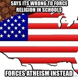 Scumbag America - says its wrong to force religion in schools forces atheism instead