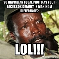 Good Guy Joe Kony - So having an Equal photo as your facebbok default is making a difference?  LOL!!!