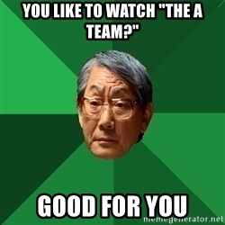 "High Expectations Asian Father - you like to watch ""the A team?"" Good for you"