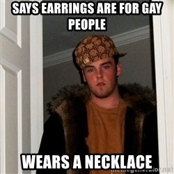 Scumbag Steve - says earrings are for gay people wears a necklace