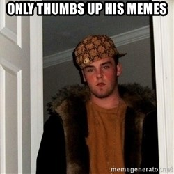 Scumbag Steve - only thumbs up his memes