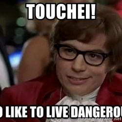 I too like to live dangerously - Touchei!