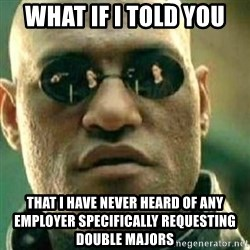 What If I Told You - what if i told you that i have never heard of any employer specifically requesting double majors