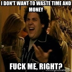 Fuck me right - I don't want to waste time and money fuck me, right?