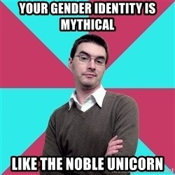 Privilege Denying Dude - your gender identity is mythical like the noble unicorn