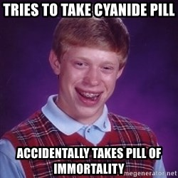 Bad Luck Brian - Tries to take cyanide pill ACCIDENTALLY takes pill of IMMORTALITY