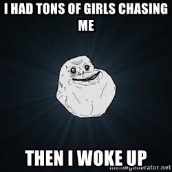Forever Alone - I had tons of girls chasing me then I woke up