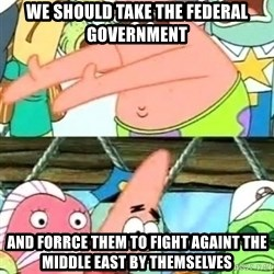 Push it Somewhere Else Patrick - We should take the federal government and forrce them to fight againt the middle east by themselves