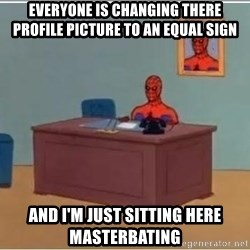 Spiderman Desk - Everyone is changing there profile Picture to an equal sign and i'm just sitting here masterbating