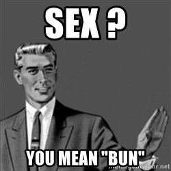 "Correction Guy - sex ? you mean ""bun"""