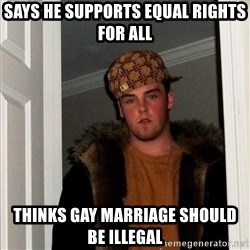 Scumbag Steve - SAys he supports equal rights for all Thinks gay marriage should be illegal