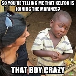 Skeptical 3rd World Kid - So you're telling me that Kelton is joining the Marines? That boy crazy
