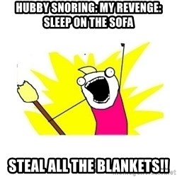 clean all the things blank template - Hubby snoring: my revenge: sleep on The sofa Steal all the blankets!!