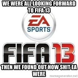 I heard fifa 13 is so real - WE WERE ALL LOOKING FORWARD TO FIFA 13 THEN WE FOUND OUT HOW SHIT EA WERE