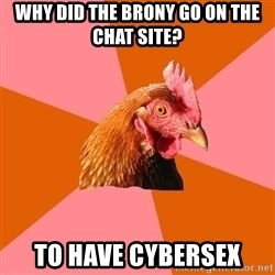 Anti Joke Chicken - Why did the brony go on the chat site? to have cybersex