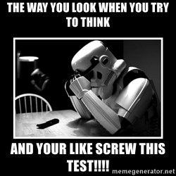 Sad Trooper - THE WAY YOU LOOK WHEN YOU TRY TO THINK AND YOUR LIKE SCREW THIS TEST!!!!