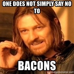 One Does Not Simply - one does not simply say no to bacons