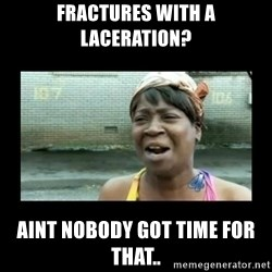Nobody ain´t got time for that - Fractures with a laceration? aint nobody got time for that..