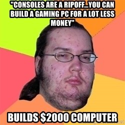 "Gordo Nerd - ""consoles are a ripoff...you can build a gaming pc for a lot less money"" builds $2000 computer"